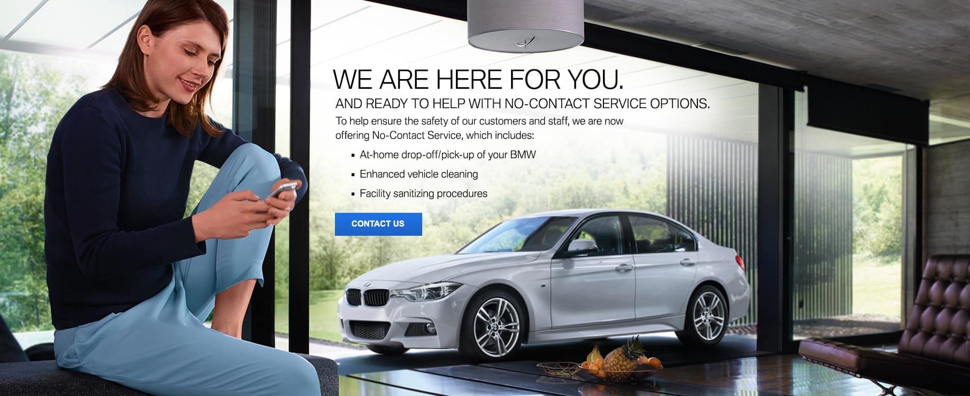 We are here for you. And ready to help with no-contact service options. To help ensure the safety of our customers and staff, we are now offering No-Contact Service, which includes: at-home drop-off/pick-up of your BMW, Enhanced vehicle cleaning, Facility sanitizing procedures. Contact Us.
